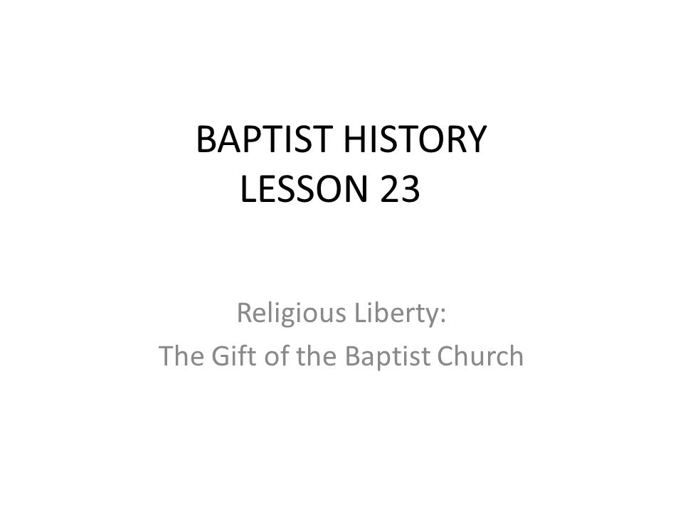 BAPTIST HISTORY LESSON 23 Religious Liberty: The Gift of the Baptist Church