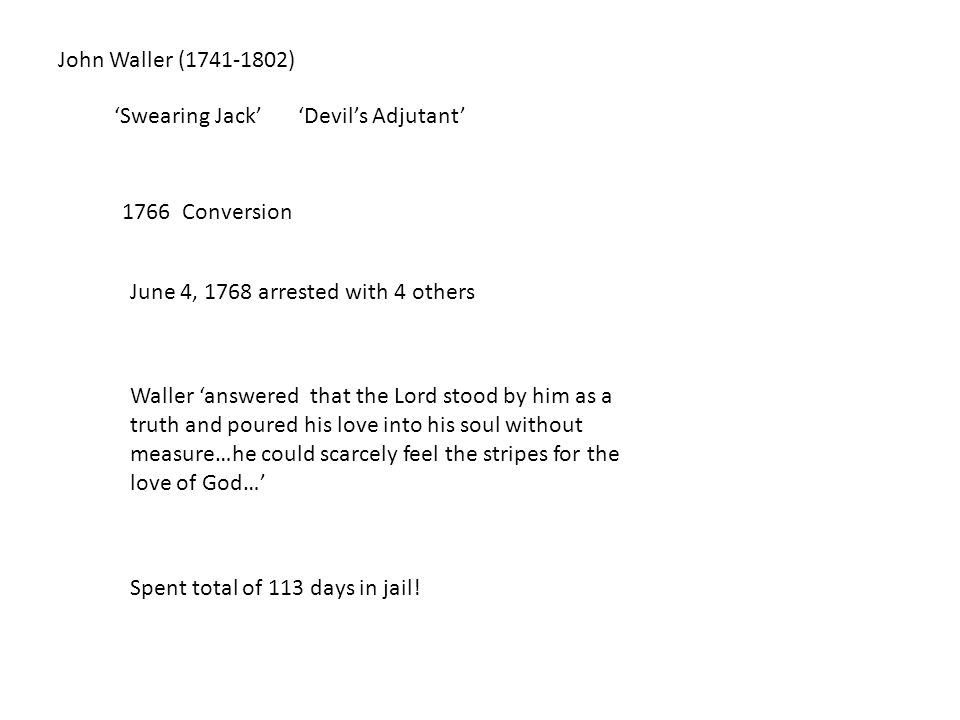 John Waller (1741-1802) 'Swearing Jack''Devil's Adjutant' 1766 Conversion June 4, 1768 arrested with 4 others Waller 'answered that the Lord stood by him as a truth and poured his love into his soul without measure…he could scarcely feel the stripes for the love of God…' Spent total of 113 days in jail!