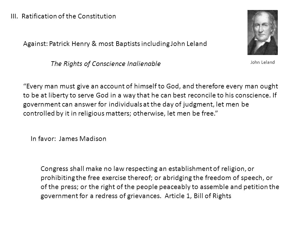 III. Ratification of the Constitution Against: Patrick Henry & most Baptists including John Leland In favor: James Madison The Rights of Conscience In