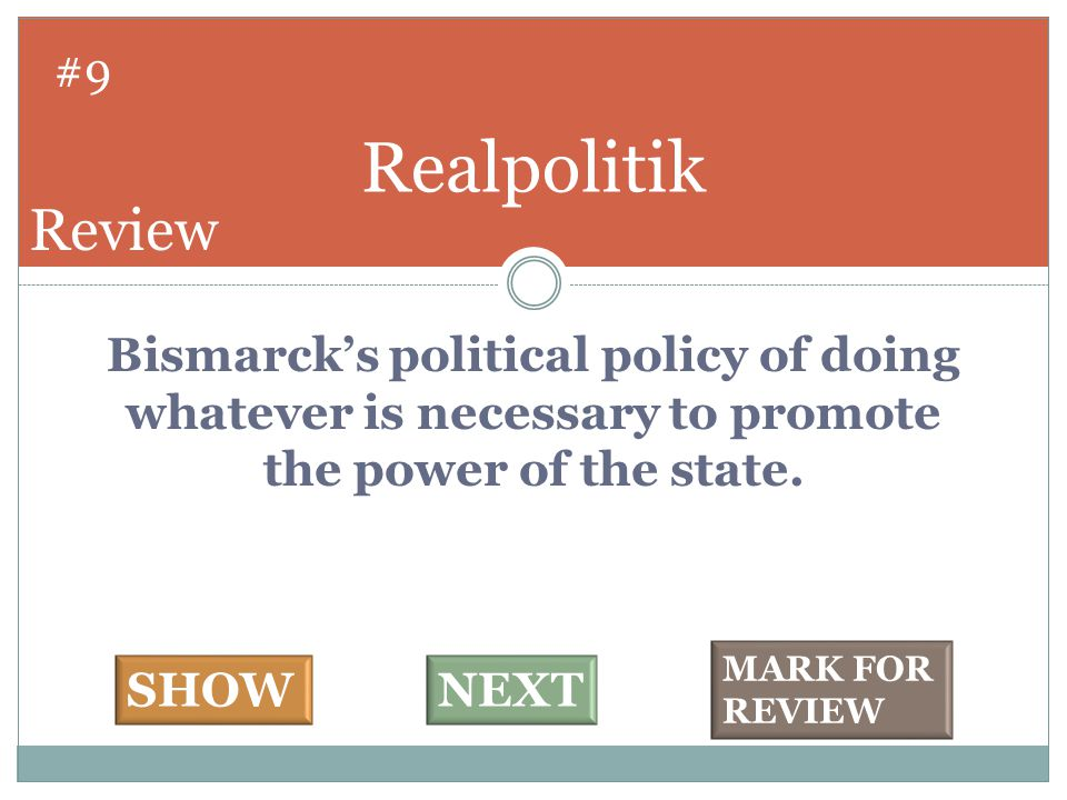 Bismarck's political policy of doing whatever is necessary to promote the power of the state. Realpolitik #9 SHOWNEXT MARK FOR REVIEW Review