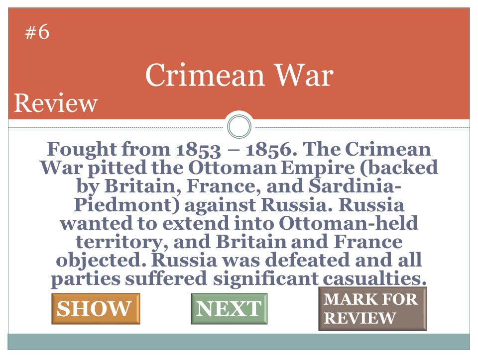 Fought from 1853 – 1856. The Crimean War pitted the Ottoman Empire (backed by Britain, France, and Sardinia- Piedmont) against Russia. Russia wanted t