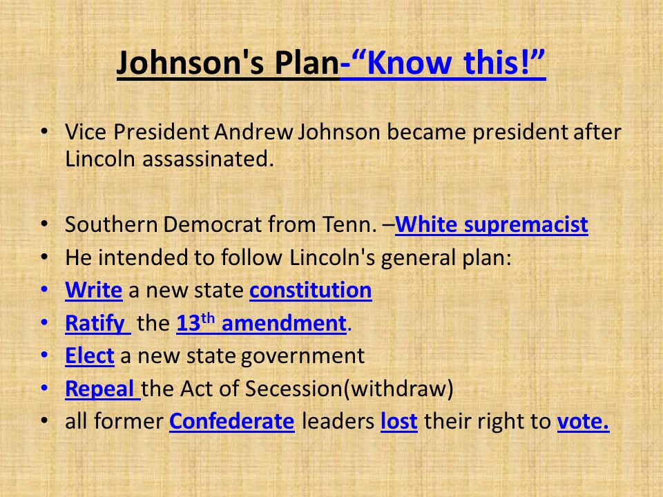 """Johnson's Plan-""""Know this!"""" Vice President Andrew Johnson became president after Lincoln assassinated. Southern Democrat from Tenn. –White supremacist"""