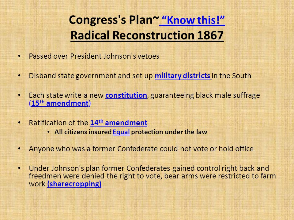 """Congress's Plan~ """"Know this!"""" Radical Reconstruction 1867 Passed over President Johnson's vetoes Disband state government and set up military district"""