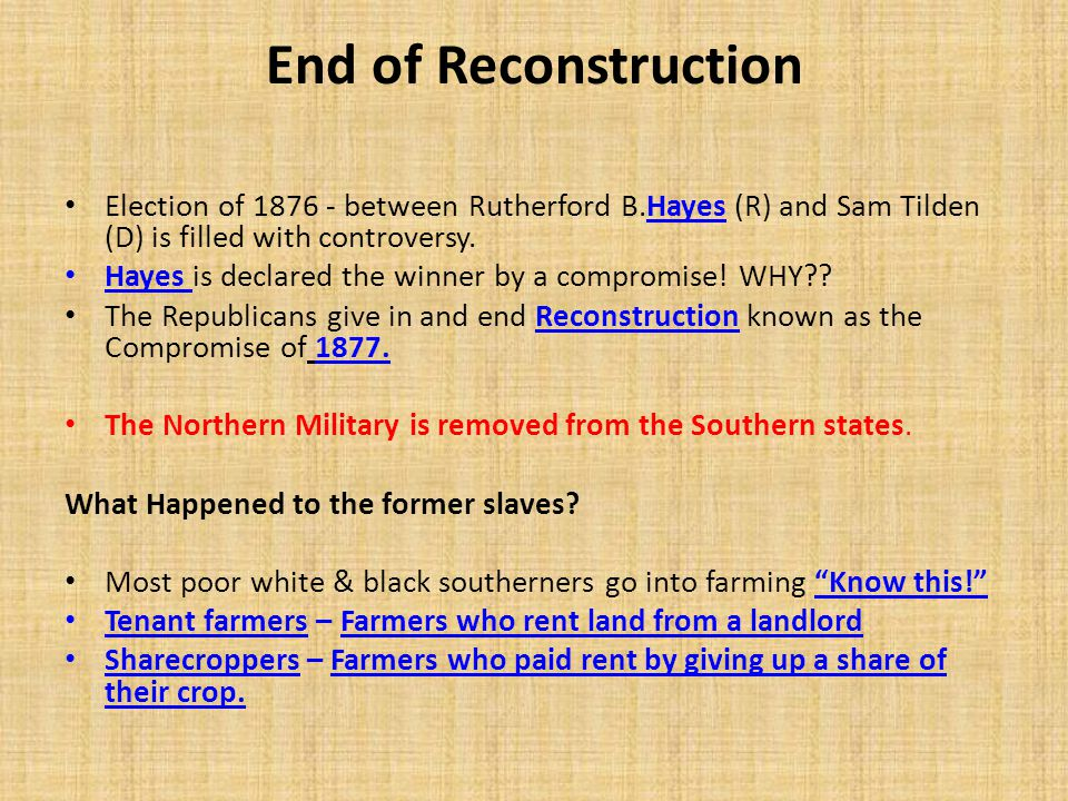 End of Reconstruction Election of 1876 - between Rutherford B.Hayes (R) and Sam Tilden (D) is filled with controversy. Hayes is declared the winner by
