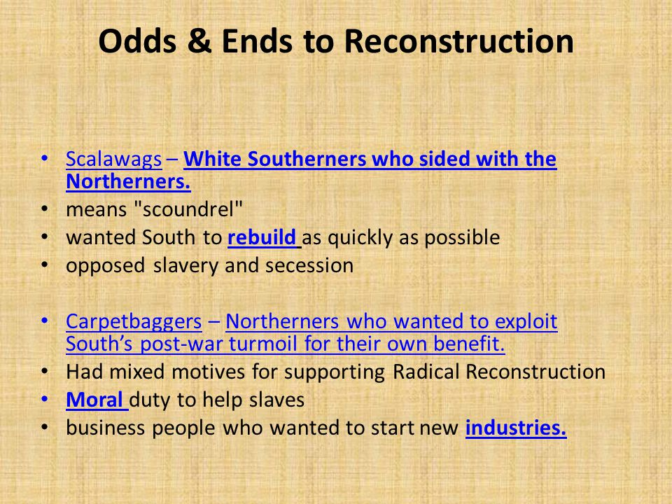 Odds & Ends to Reconstruction Scalawags – White Southerners who sided with the Northerners. means