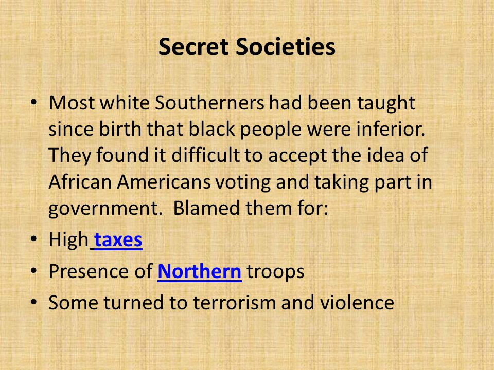 Secret Societies Most white Southerners had been taught since birth that black people were inferior. They found it difficult to accept the idea of Afr