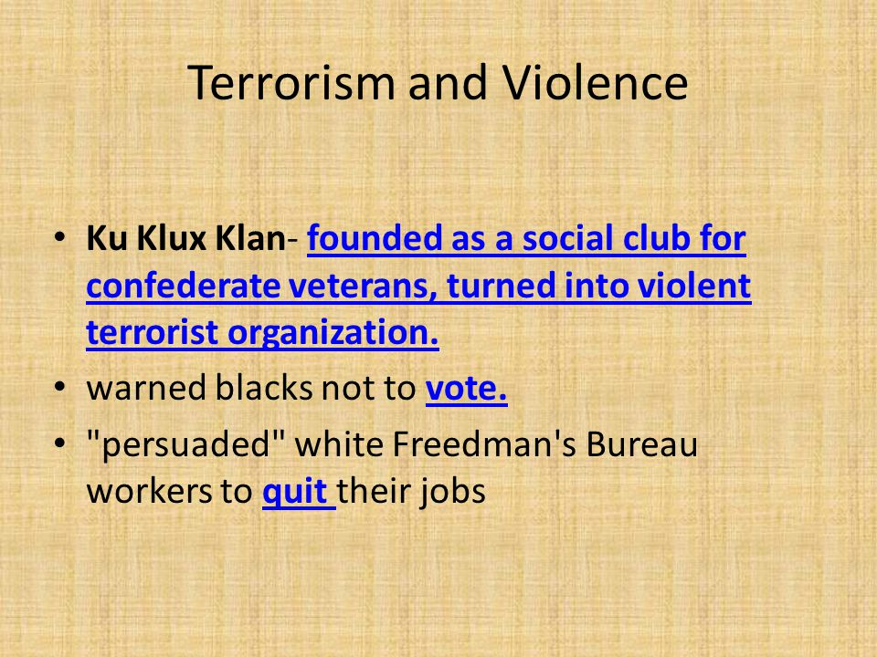 Terrorism and Violence Ku Klux Klan- founded as a social club for confederate veterans, turned into violent terrorist organization. warned blacks not