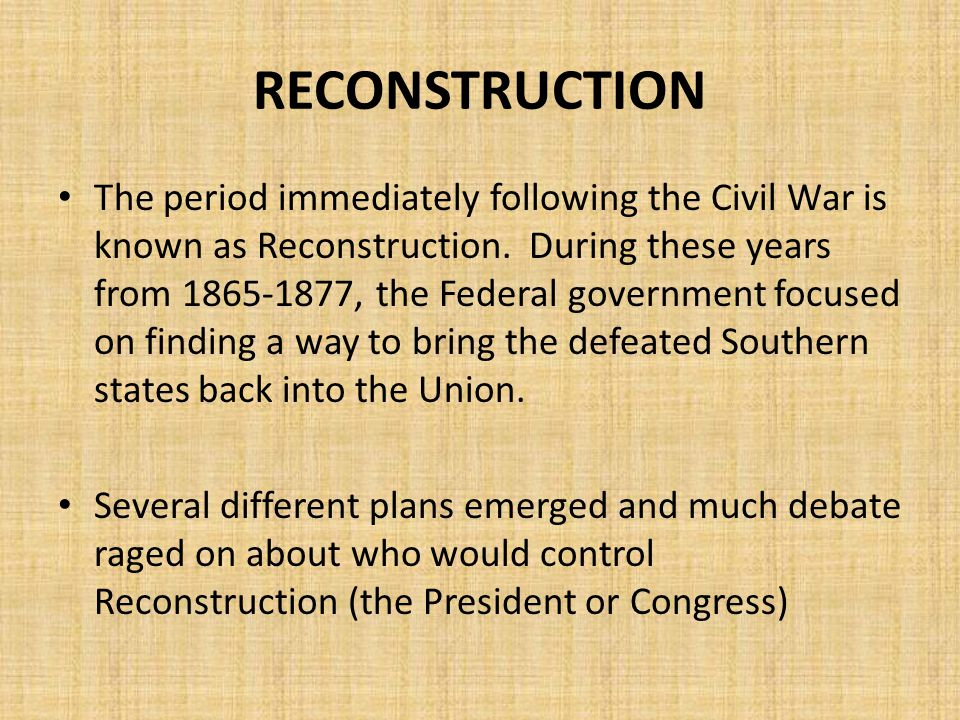 The period immediately following the Civil War is known as Reconstruction. During these years from 1865-1877, the Federal government focused on findin