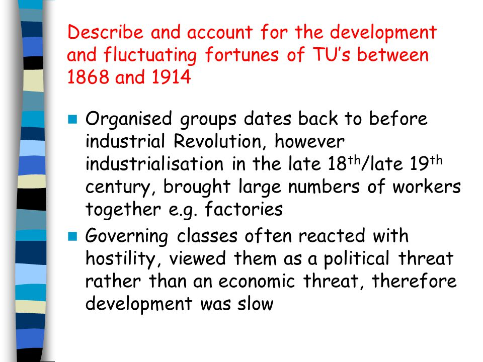 Describe and account for the development and fluctuating fortunes of TU's between 1868 and 1914 Organised groups dates back to before industrial Revolution, however industrialisation in the late 18 th /late 19 th century, brought large numbers of workers together e.g.