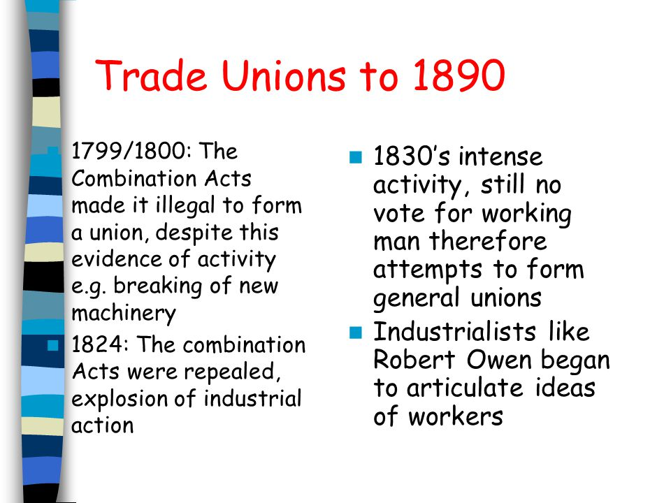 1834: Grand National Consolidated Trades Union Based on Owenite principles, half a million members at its peak However failed: due to divisions in leadership, poor communication, vision of a shared community proved to be flawed and sectional interests dominated 1850s-1870s: minority of workers belonging to TU mainly skilled craftsmen.
