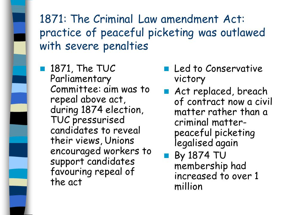 1871: The Criminal Law amendment Act: practice of peaceful picketing was outlawed with severe penalties 1871, The TUC Parliamentary Committee: aim was to repeal above act, during 1874 election, TUC pressurised candidates to reveal their views, Unions encouraged workers to support candidates favouring repeal of the act Led to Conservative victory Act replaced, breach of contract now a civil matter rather than a criminal matter- peaceful picketing legalised again By 1874 TU membership had increased to over 1 million