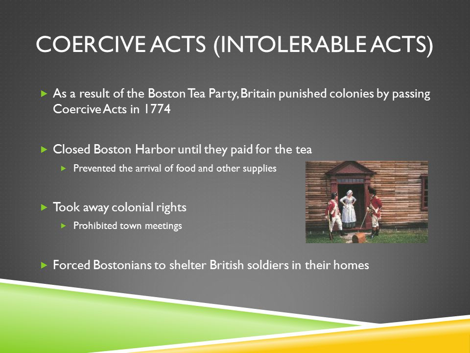 COERCIVE ACTS (INTOLERABLE ACTS)  As a result of the Boston Tea Party, Britain punished colonies by passing Coercive Acts in 1774  Closed Boston Harbor until they paid for the tea  Prevented the arrival of food and other supplies  Took away colonial rights  Prohibited town meetings  Forced Bostonians to shelter British soldiers in their homes