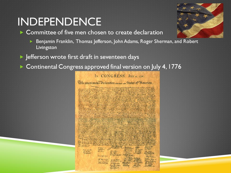 INDEPENDENCE  Committee of five men chosen to create declaration  Benjamin Franklin, Thomas Jefferson, John Adams, Roger Sherman, and Robert Livingston  Jefferson wrote first draft in seventeen days  Continental Congress approved final version on July 4, 1776