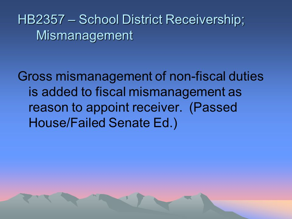 HB2357 – School District Receivership; Mismanagement Gross mismanagement of non-fiscal duties is added to fiscal mismanagement as reason to appoint receiver.