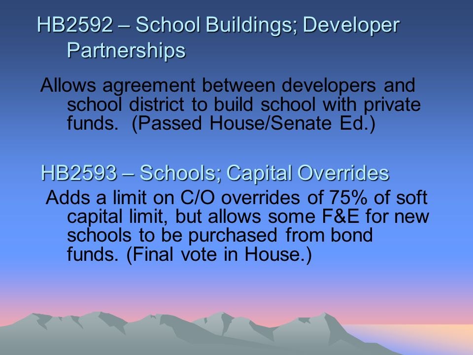 HB 2665 – School Districts; Overrides M/O overrides could only be held on the first Tuesday after the first Monday of November. (Passed House on reconsideration; No action in Senate) HB2700 – JTED; Omnibus Changes a number of provisions for the operation of JTED programs.