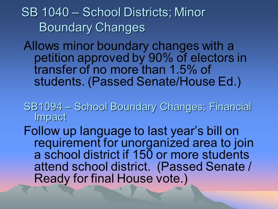 SB 1040 – School Districts; Minor Boundary Changes Allows minor boundary changes with a petition approved by 90% of electors in transfer of no more than 1.5% of students.