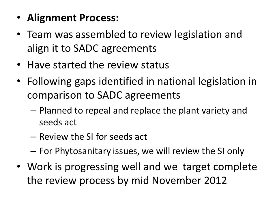 Alignment Process: Team was assembled to review legislation and align it to SADC agreements Have started the review status Following gaps identified in national legislation in comparison to SADC agreements – Planned to repeal and replace the plant variety and seeds act – Review the SI for seeds act – For Phytosanitary issues, we will review the SI only Work is progressing well and we target complete the review process by mid November 2012