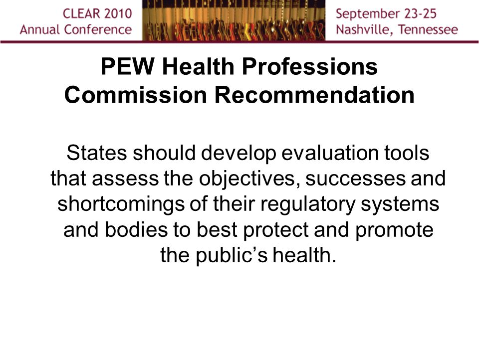 PEW Health Professions Commission Recommendation States should develop evaluation tools that assess the objectives, successes and shortcomings of their regulatory systems and bodies to best protect and promote the public's health.