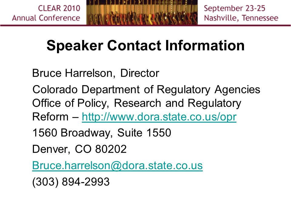 Speaker Contact Information Bruce Harrelson, Director Colorado Department of Regulatory Agencies Office of Policy, Research and Regulatory Reform – http://www.dora.state.co.us/oprhttp://www.dora.state.co.us/opr 1560 Broadway, Suite 1550 Denver, CO 80202 Bruce.harrelson@dora.state.co.us (303) 894-2993
