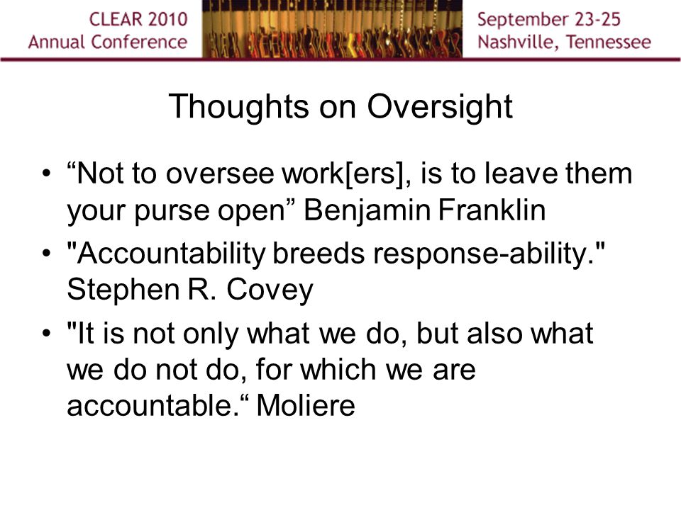 Thoughts on Oversight Not to oversee work[ers], is to leave them your purse open Benjamin Franklin Accountability breeds response-ability. Stephen R.