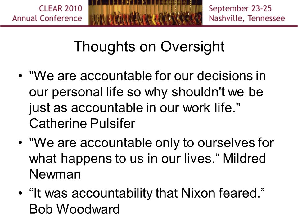 Thoughts on Oversight We are accountable for our decisions in our personal life so why shouldn t we be just as accountable in our work life. Catherine Pulsifer We are accountable only to ourselves for what happens to us in our lives. Mildred Newman It was accountability that Nixon feared. Bob Woodward