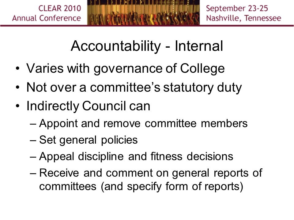 Accountability - Internal Varies with governance of College Not over a committee's statutory duty Indirectly Council can –Appoint and remove committee members –Set general policies –Appeal discipline and fitness decisions –Receive and comment on general reports of committees (and specify form of reports)