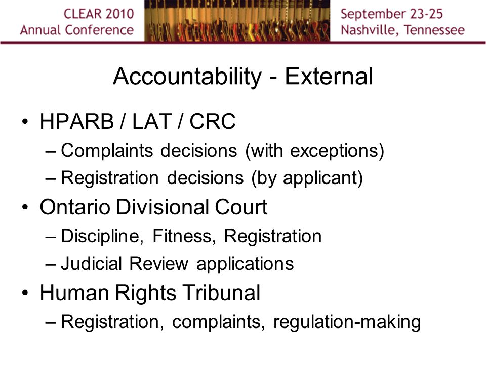 Accountability - External HPARB / LAT / CRC –Complaints decisions (with exceptions) –Registration decisions (by applicant) Ontario Divisional Court –Discipline, Fitness, Registration –Judicial Review applications Human Rights Tribunal –Registration, complaints, regulation-making