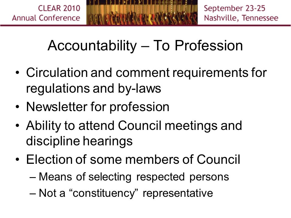 Accountability – To Profession Circulation and comment requirements for regulations and by-laws Newsletter for profession Ability to attend Council meetings and discipline hearings Election of some members of Council –Means of selecting respected persons –Not a constituency representative