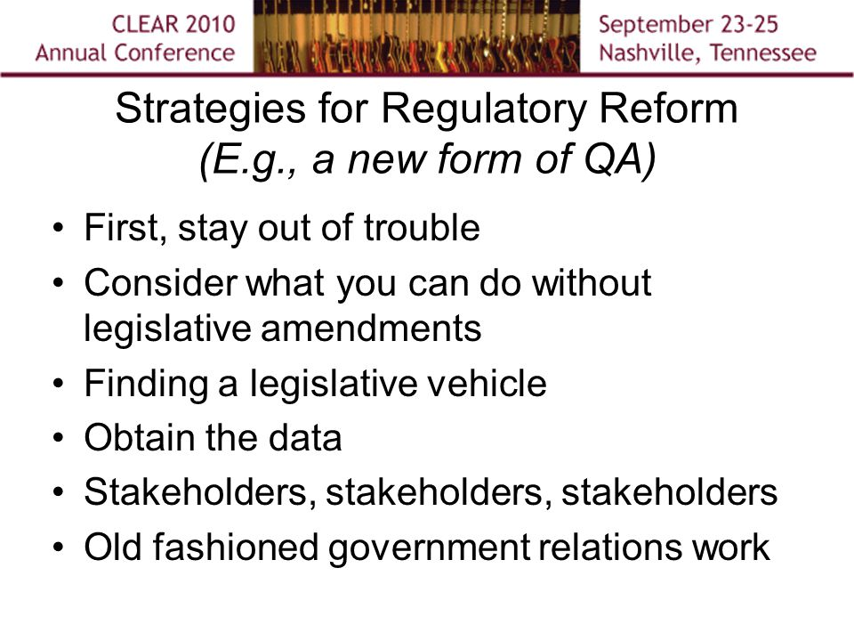 Strategies for Regulatory Reform (E.g., a new form of QA) First, stay out of trouble Consider what you can do without legislative amendments Finding a legislative vehicle Obtain the data Stakeholders, stakeholders, stakeholders Old fashioned government relations work