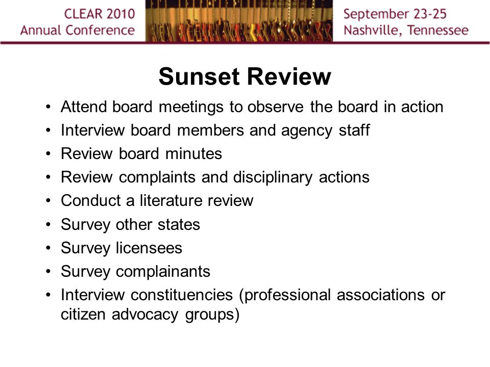 Sunset Review Attend board meetings to observe the board in action Interview board members and agency staff Review board minutes Review complaints and disciplinary actions Conduct a literature review Survey other states Survey licensees Survey complainants Interview constituencies (professional associations or citizen advocacy groups)
