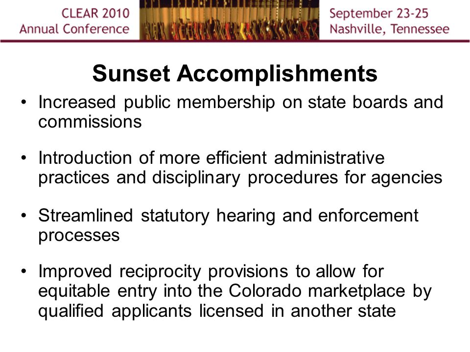 Sunset Accomplishments Increased public membership on state boards and commissions Introduction of more efficient administrative practices and disciplinary procedures for agencies Streamlined statutory hearing and enforcement processes Improved reciprocity provisions to allow for equitable entry into the Colorado marketplace by qualified applicants licensed in another state