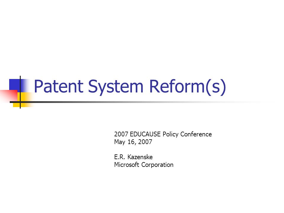 Patent System Reform(s) 2007 EDUCAUSE Policy Conference May 16, 2007 E.R.