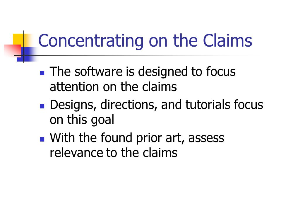 Concentrating on the Claims The software is designed to focus attention on the claims Designs, directions, and tutorials focus on this goal With the found prior art, assess relevance to the claims