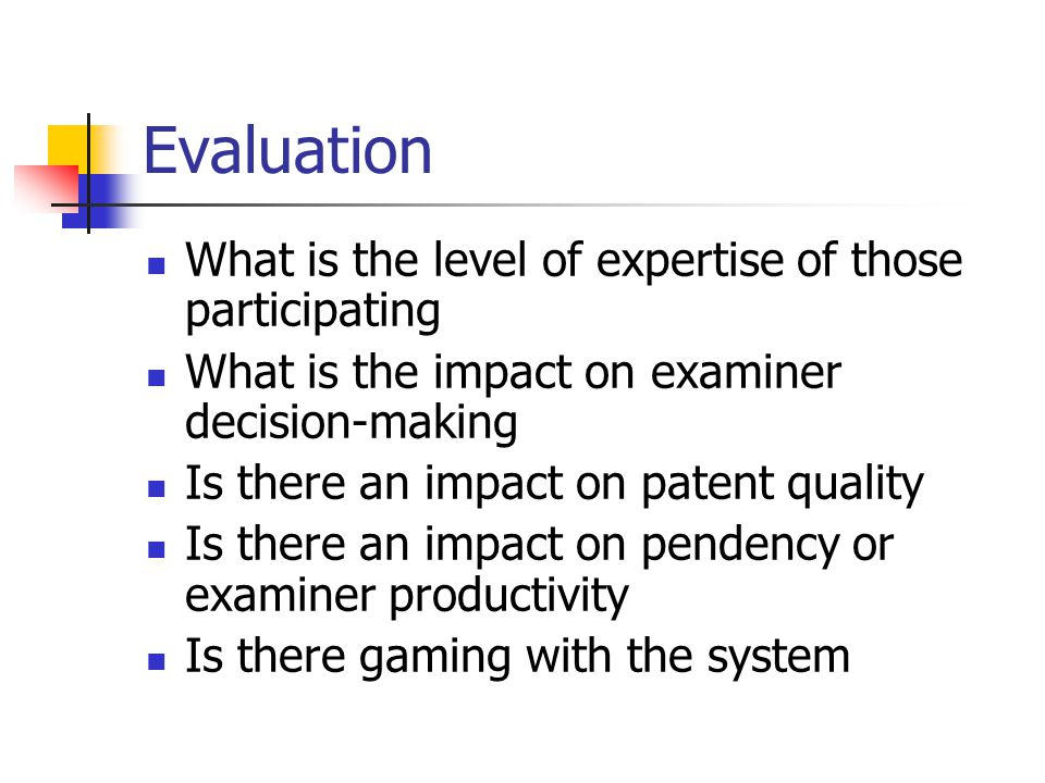 Evaluation What is the level of expertise of those participating What is the impact on examiner decision-making Is there an impact on patent quality Is there an impact on pendency or examiner productivity Is there gaming with the system