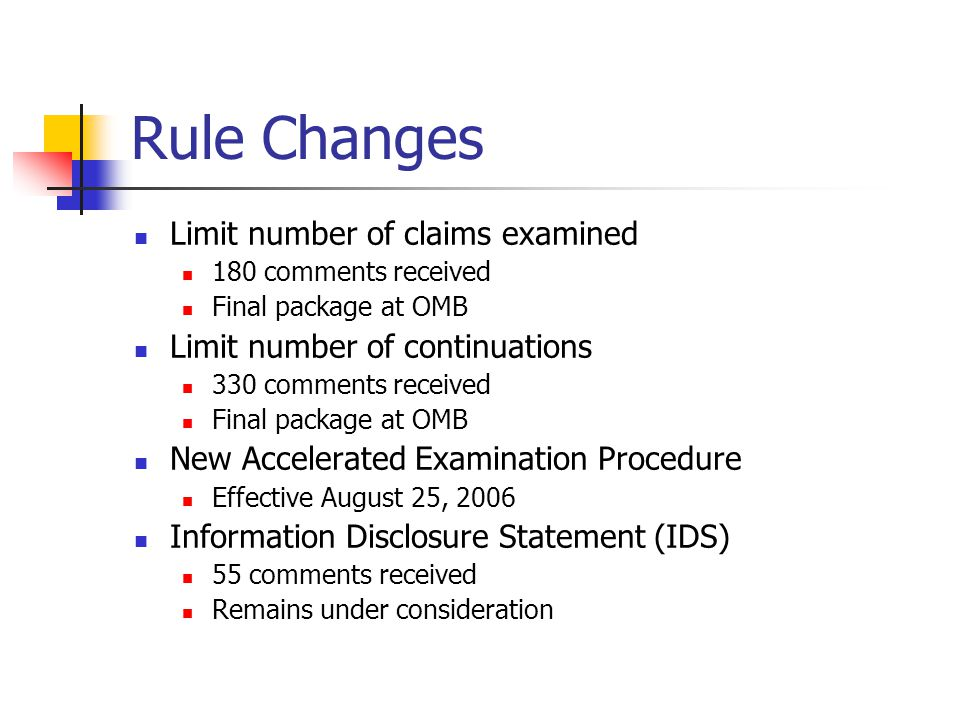 Rule Changes Limit number of claims examined 180 comments received Final package at OMB Limit number of continuations 330 comments received Final package at OMB New Accelerated Examination Procedure Effective August 25, 2006 Information Disclosure Statement (IDS) 55 comments received Remains under consideration