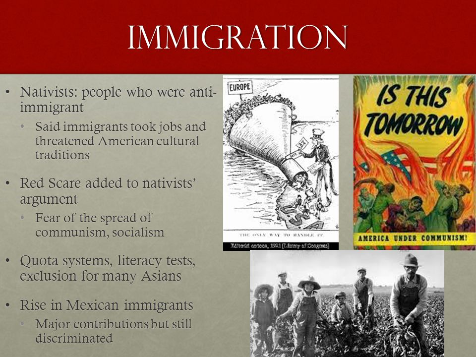 Immigration Nativists: people who were anti- immigrantNativists: people who were anti- immigrant Said immigrants took jobs and threatened American cultural traditionsSaid immigrants took jobs and threatened American cultural traditions Red Scare added to nativists' argumentRed Scare added to nativists' argument Fear of the spread of communism, socialismFear of the spread of communism, socialism Quota systems, literacy tests, exclusion for many AsiansQuota systems, literacy tests, exclusion for many Asians Rise in Mexican immigrantsRise in Mexican immigrants Major contributions but still discriminatedMajor contributions but still discriminated