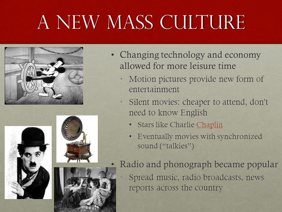 A New Mass Culture Changing technology and economy allowed for more leisure timeChanging technology and economy allowed for more leisure time Motion pictures provide new form of entertainmentMotion pictures provide new form of entertainment Silent movies: cheaper to attend, don't need to know EnglishSilent movies: cheaper to attend, don't need to know English Stars like Charlie ChaplinStars like Charlie ChaplinChaplin Eventually movies with synchronized sound ( talkies )Eventually movies with synchronized sound ( talkies ) Radio and phonograph became popularRadio and phonograph became popular Spread music, radio broadcasts, news reports across the countrySpread music, radio broadcasts, news reports across the country