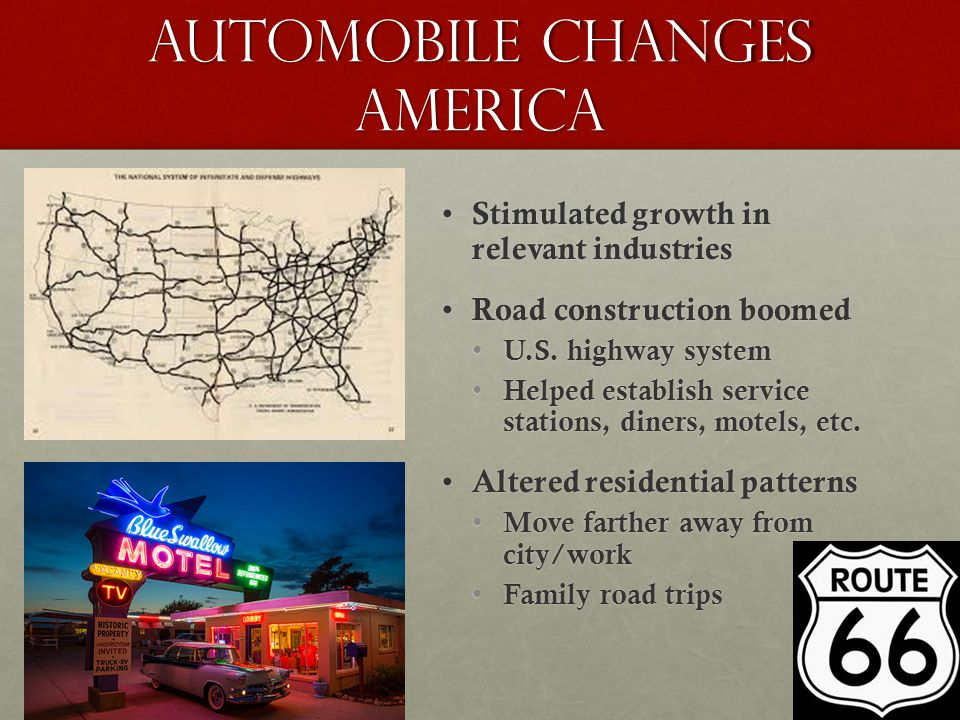 Automobile Changes America Stimulated growth in relevant industries Stimulated growth in relevant industries Road construction boomed Road constructio