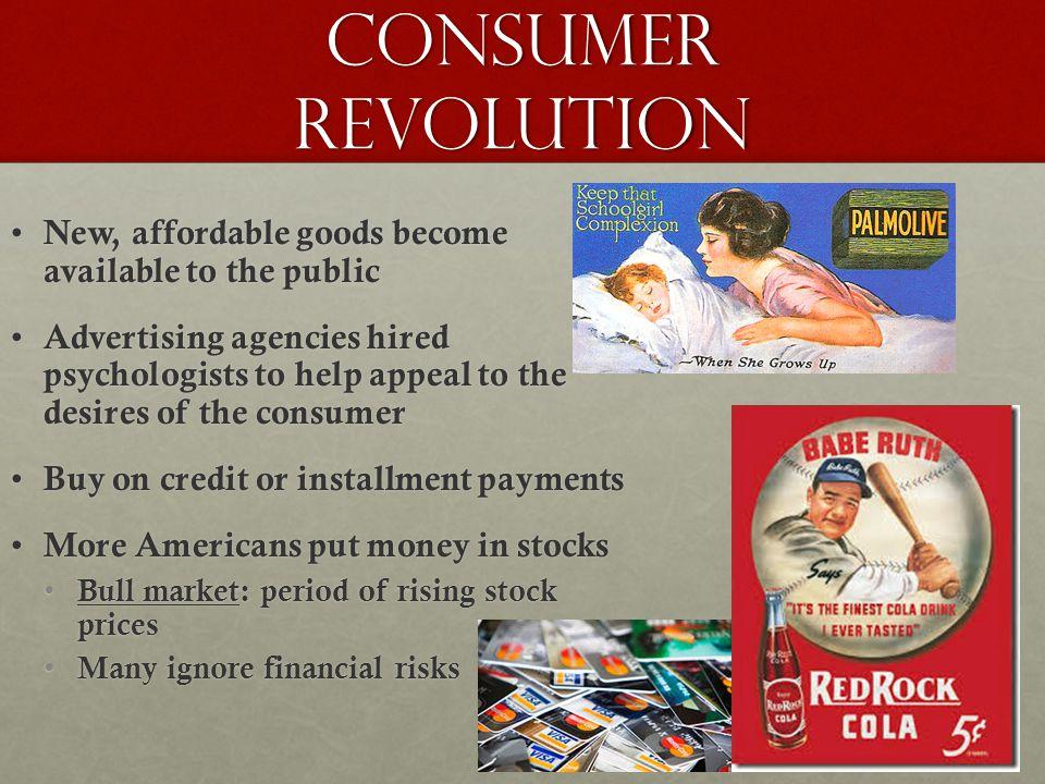 Consumer Revolution New, affordable goods become available to the public New, affordable goods become available to the public Advertising agencies hir