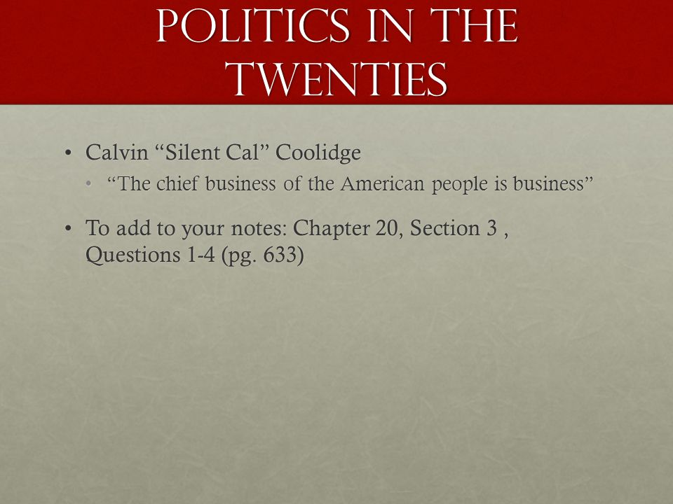 POLITICS IN THE TWENTIES Calvin Silent Cal CoolidgeCalvin Silent Cal Coolidge The chief business of the American people is business The chief business of the American people is business To add to your notes: Chapter 20, Section 3, Questions 1-4 (pg.