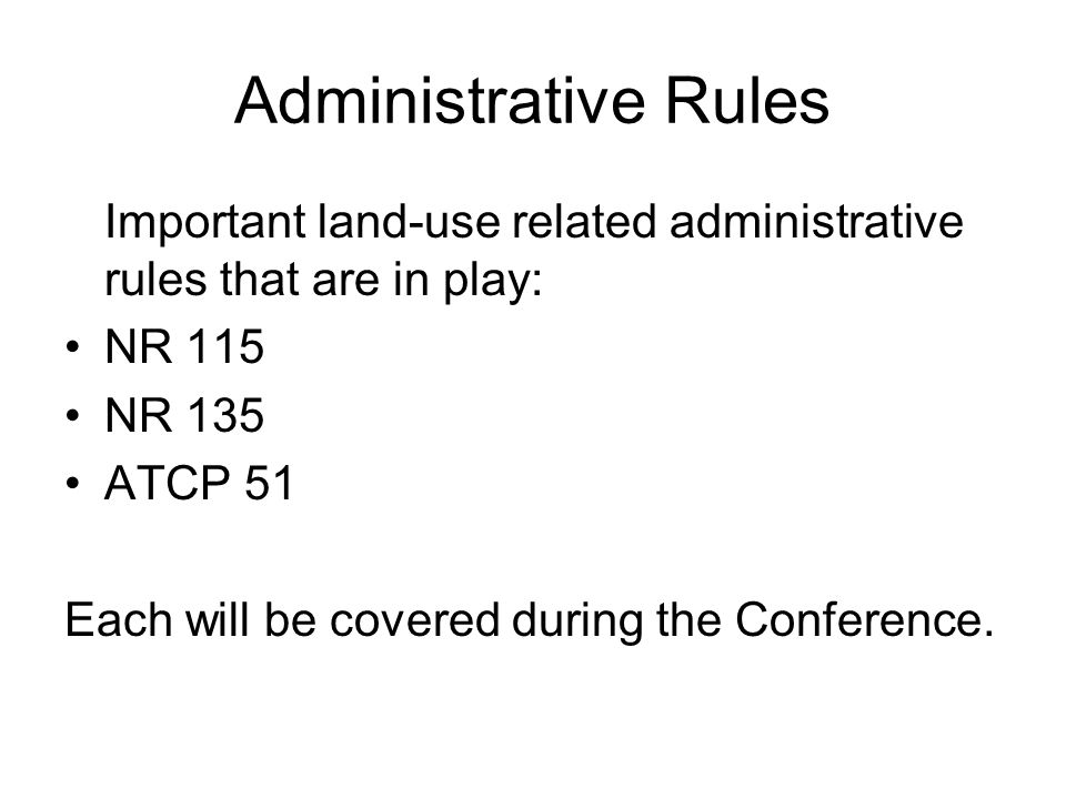 Administrative Rules Important land-use related administrative rules that are in play: NR 115 NR 135 ATCP 51 Each will be covered during the Conference.