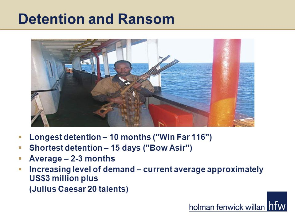 Detention and Ransom  Longest detention – 10 months ( Win Far 116 )  Shortest detention – 15 days ( Bow Asir )  Average – 2-3 months  Increasing level of demand – current average approximately US$3 million plus (Julius Caesar 20 talents)