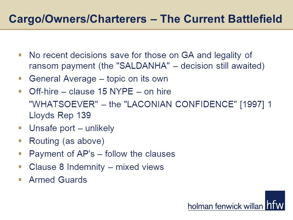 Cargo/Owners/Charterers – The Current Battlefield  No recent decisions save for those on GA and legality of ransom payment (the SALDANHA – decision still awaited)  General Average – topic on its own  Off-hire – clause 15 NYPE – on hire WHATSOEVER – the LACONIAN CONFIDENCE [1997] 1 Lloyds Rep 139  Unsafe port – unlikely  Routing (as above)  Payment of AP s – follow the clauses  Clause 8 Indemnity – mixed views  Armed Guards