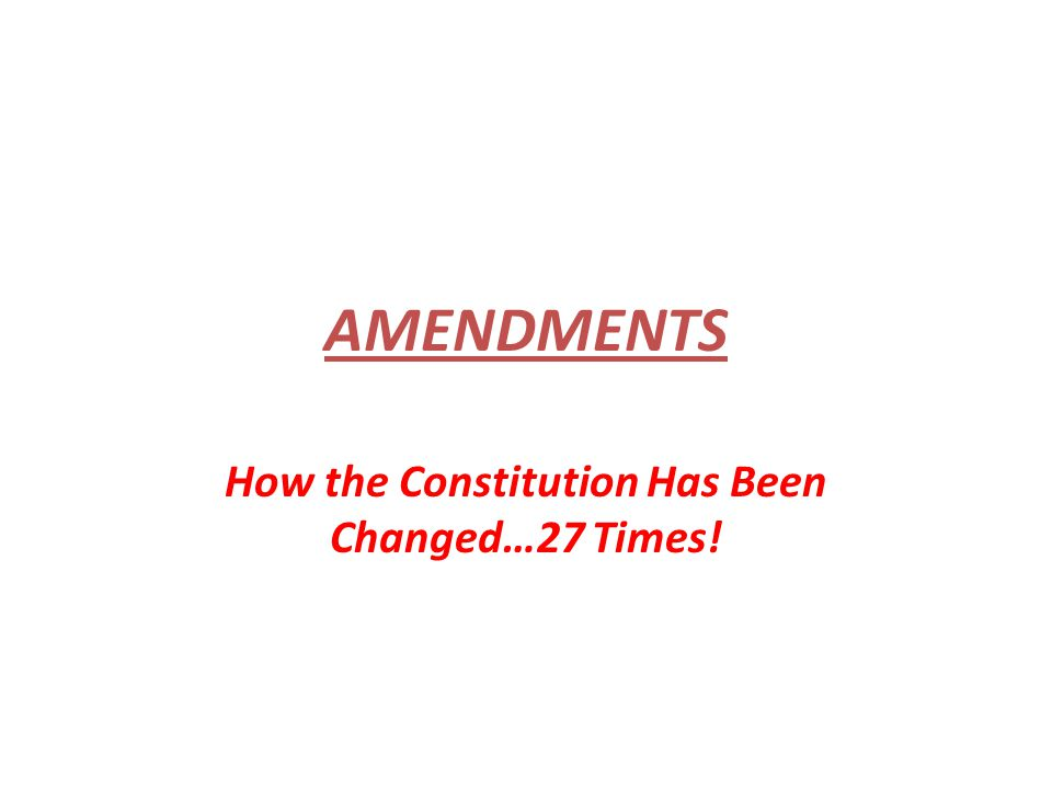 AMENDMENTS How the Constitution Has Been Changed…27 Times!