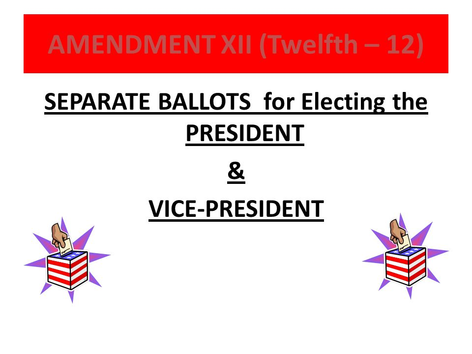 AMENDMENT XII (Twelfth – 12) SEPARATE BALLOTS for Electing the PRESIDENT & VICE-PRESIDENT