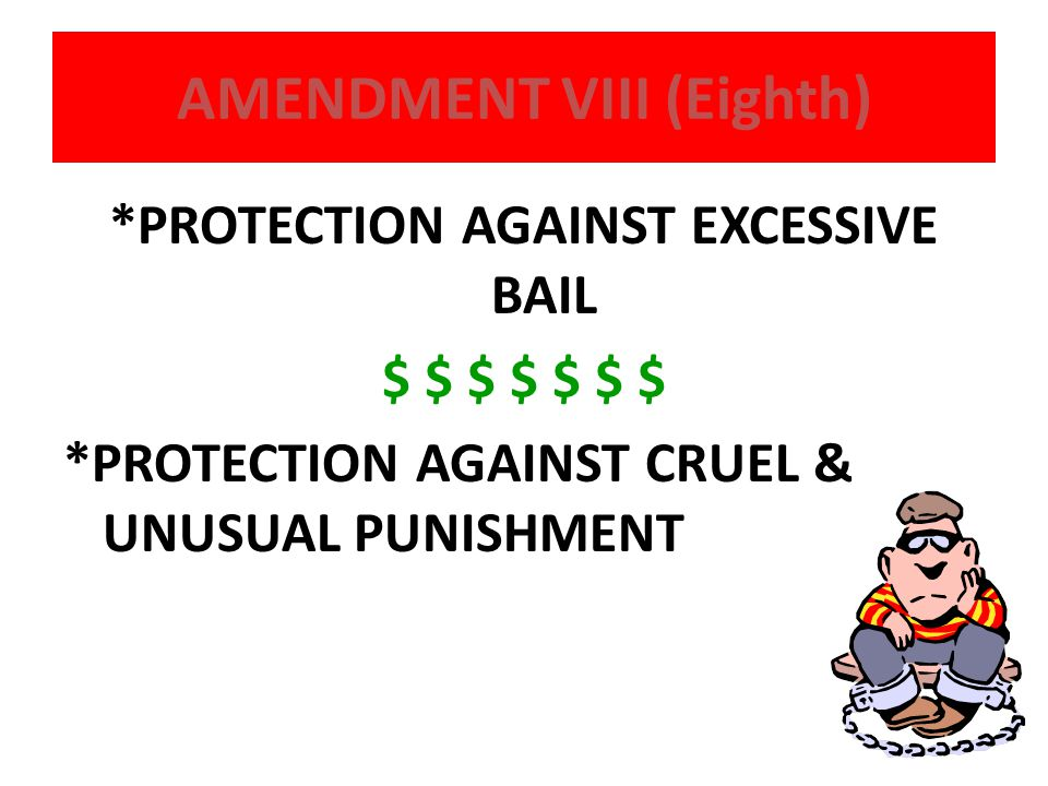 AMENDMENT VIII (Eighth) *PROTECTION AGAINST EXCESSIVE BAIL $ $ $ $ $ $ $ *PROTECTION AGAINST CRUEL & UNUSUAL PUNISHMENT