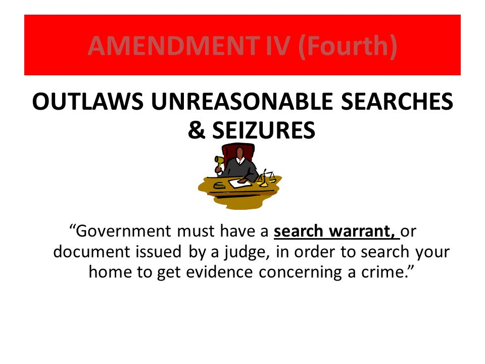 "AMENDMENT IV (Fourth) OUTLAWS UNREASONABLE SEARCHES & SEIZURES ""Government must have a search warrant, or document issued by a judge, in order to sear"