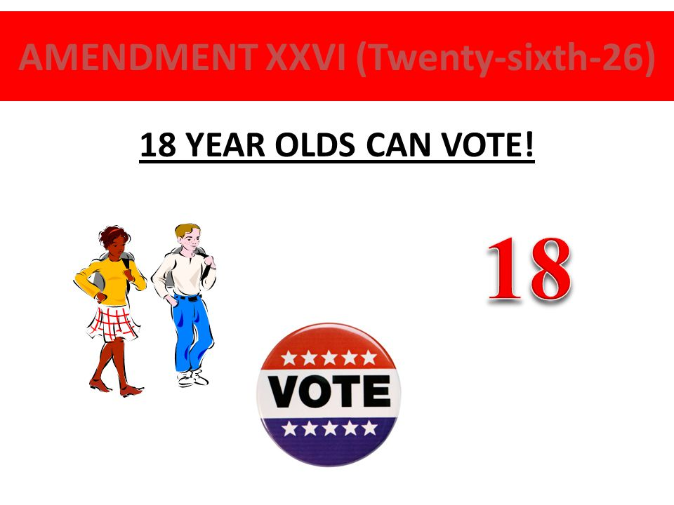 AMENDMENT XXVI (Twenty-sixth-26) 18 YEAR OLDS CAN VOTE!