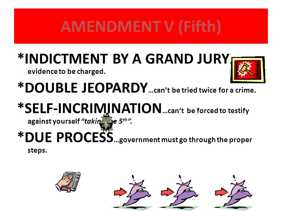 AMENDMENT V (Fifth) *INDICTMENT BY A GRAND JURY …enough evidence to be charged. *DOUBLE JEOPARDY …can't be tried twice for a crime. *SELF-INCRIMINATIO