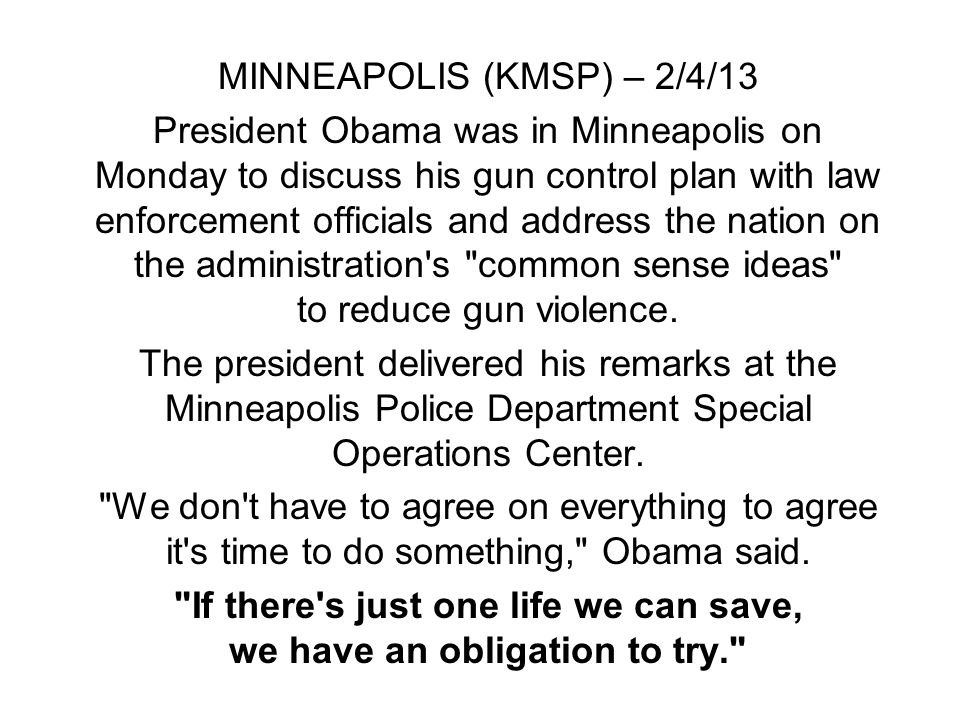 MINNEAPOLIS (KMSP) – 2/4/13 President Obama was in Minneapolis on Monday to discuss his gun control plan with law enforcement officials and address the nation on the administration s common sense ideas to reduce gun violence.
